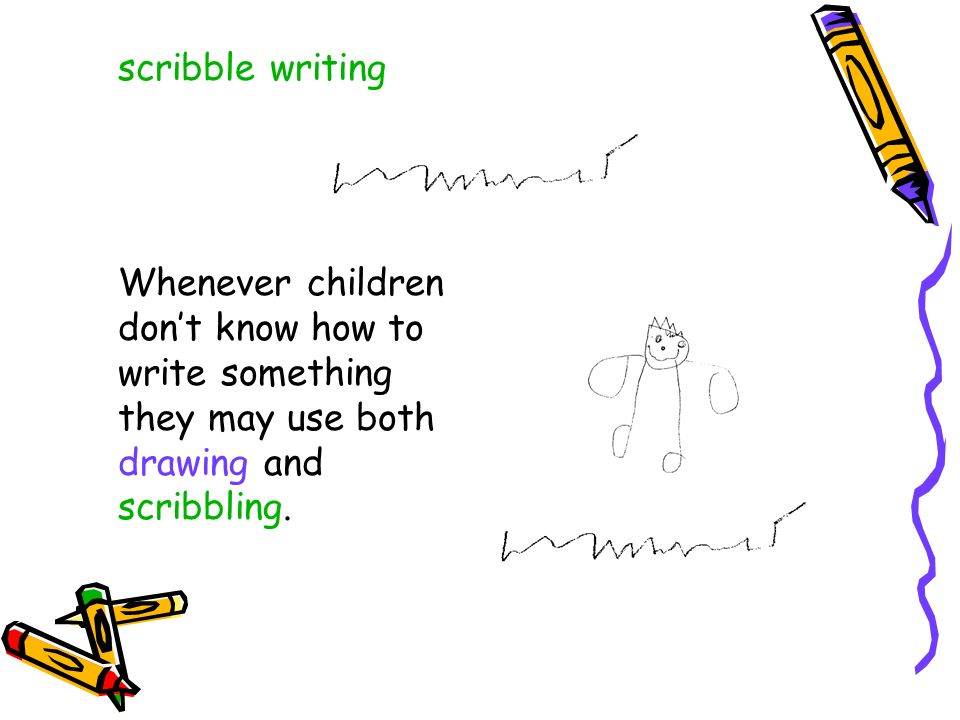 scribble writing Whenever children dont know how to write something they may use both drawing and scribbling.