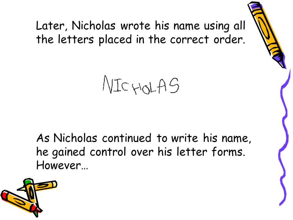 Later, Nicholas wrote his name using all the letters placed in the correct order. As Nicholas continued to write his name, he gained control over his