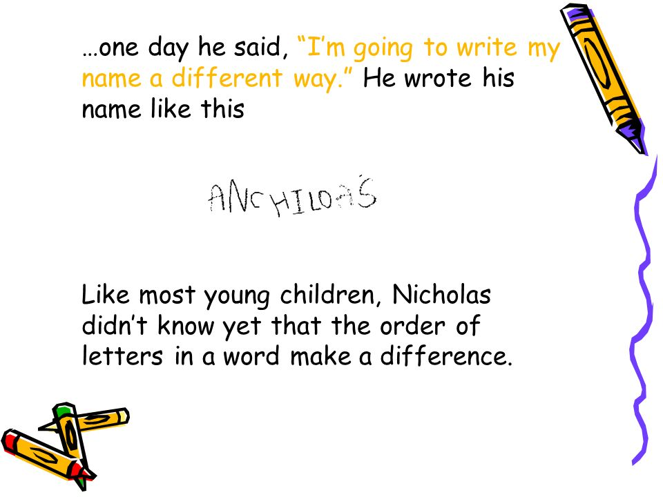 …one day he said, Im going to write my name a different way. He wrote his name like this Like most young children, Nicholas didnt know yet that the or