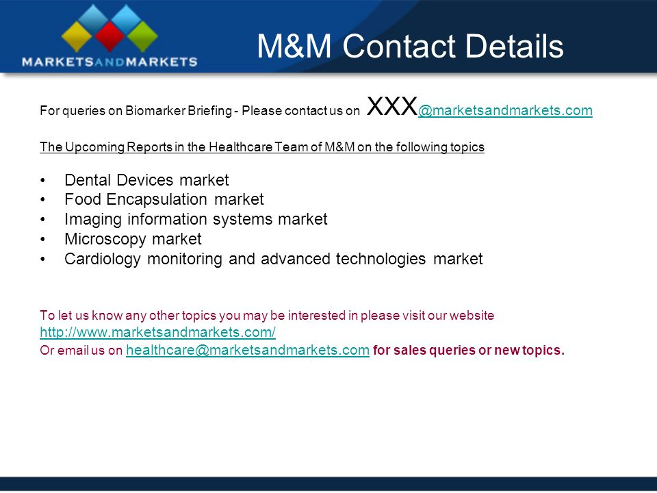M&M Contact Details For queries on Biomarker Briefing - Please contact us on XXX @marketsandmarkets.com @marketsandmarkets.com The Upcoming Reports in the Healthcare Team of M&M on the following topics Dental Devices market Food Encapsulation market Imaging information systems market Microscopy market Cardiology monitoring and advanced technologies market To let us know any other topics you may be interested in please visit our website http://www.marketsandmarkets.com/ Or email us on healthcare@marketsandmarkets.com for sales queries or new topics.