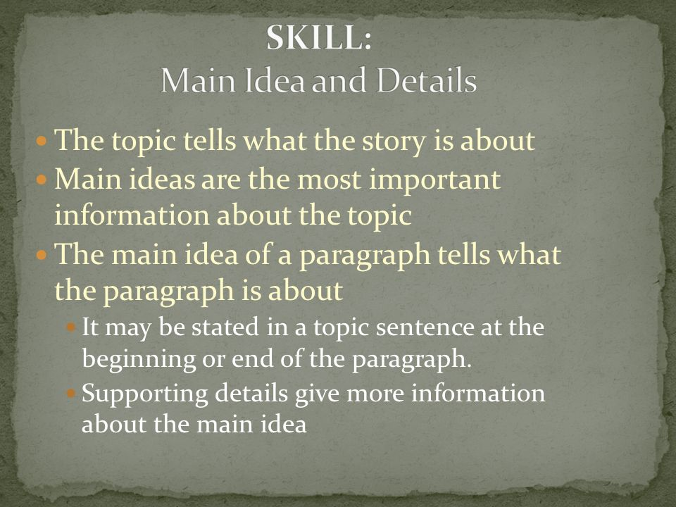 The topic tells what the story is about Main ideas are the most important information about the topic The main idea of a paragraph tells what the paragraph is about It may be stated in a topic sentence at the beginning or end of the paragraph.
