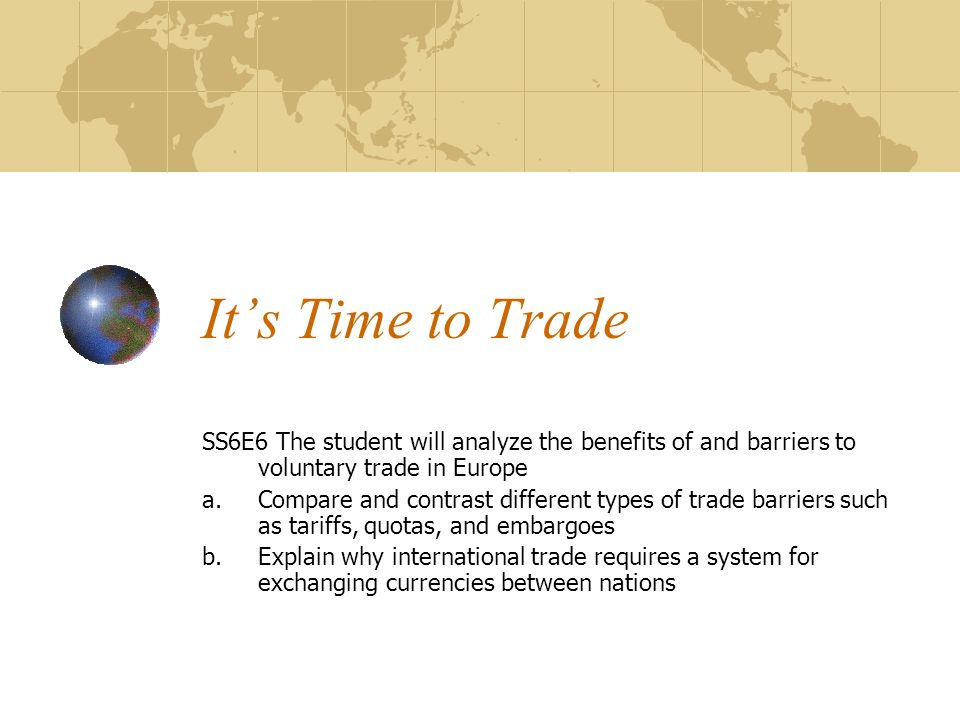 Its Time to Trade SS6E6 The student will analyze the benefits of and barriers to voluntary trade in Europe a.Compare and contrast different types of trade barriers such as tariffs, quotas, and embargoes b.Explain why international trade requires a system for exchanging currencies between nations