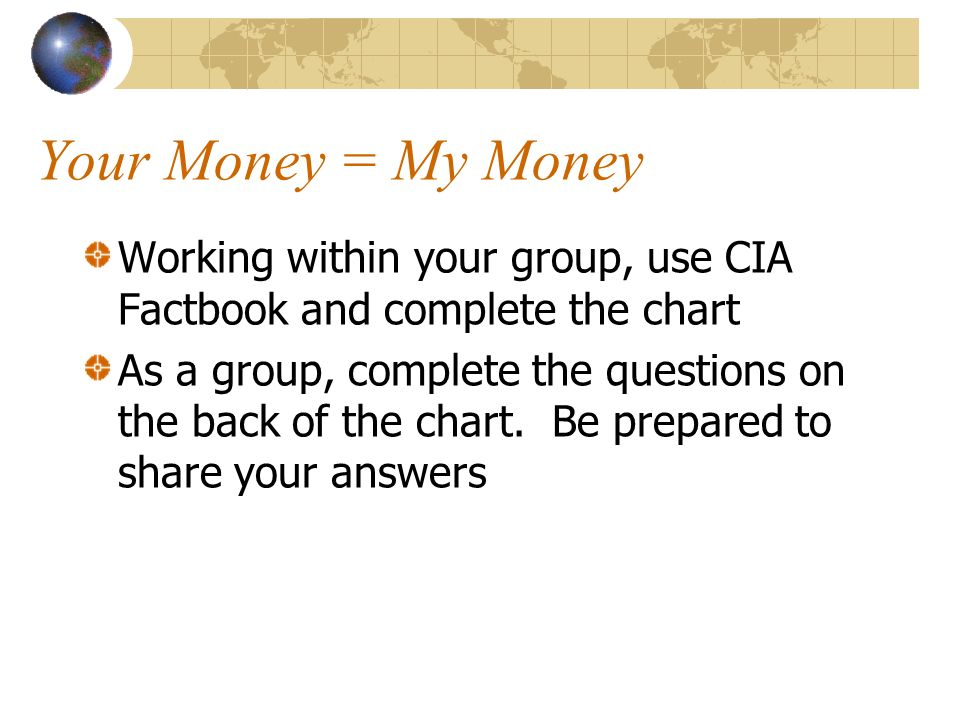 Your Money = My Money Working within your group, use CIA Factbook and complete the chart As a group, complete the questions on the back of the chart.