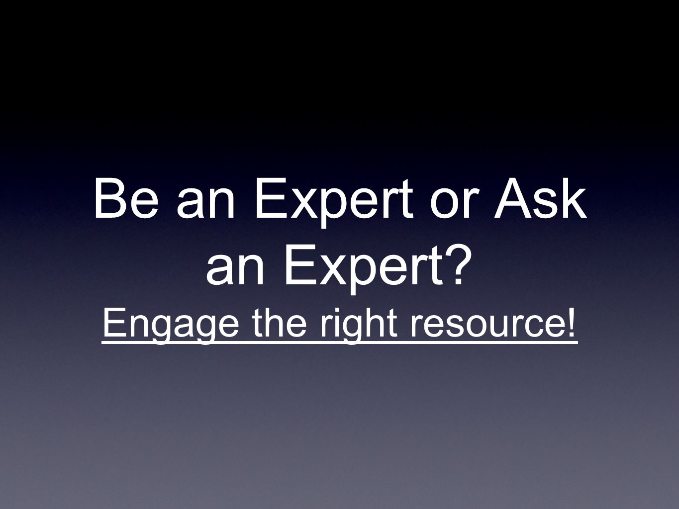 Be an Expert or Ask an Expert Engage the right resource!