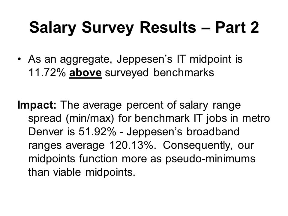 Salary Survey Results – Part 2 As an aggregate, Jeppesens IT midpoint is 11.72% above surveyed benchmarks Impact: The average percent of salary range