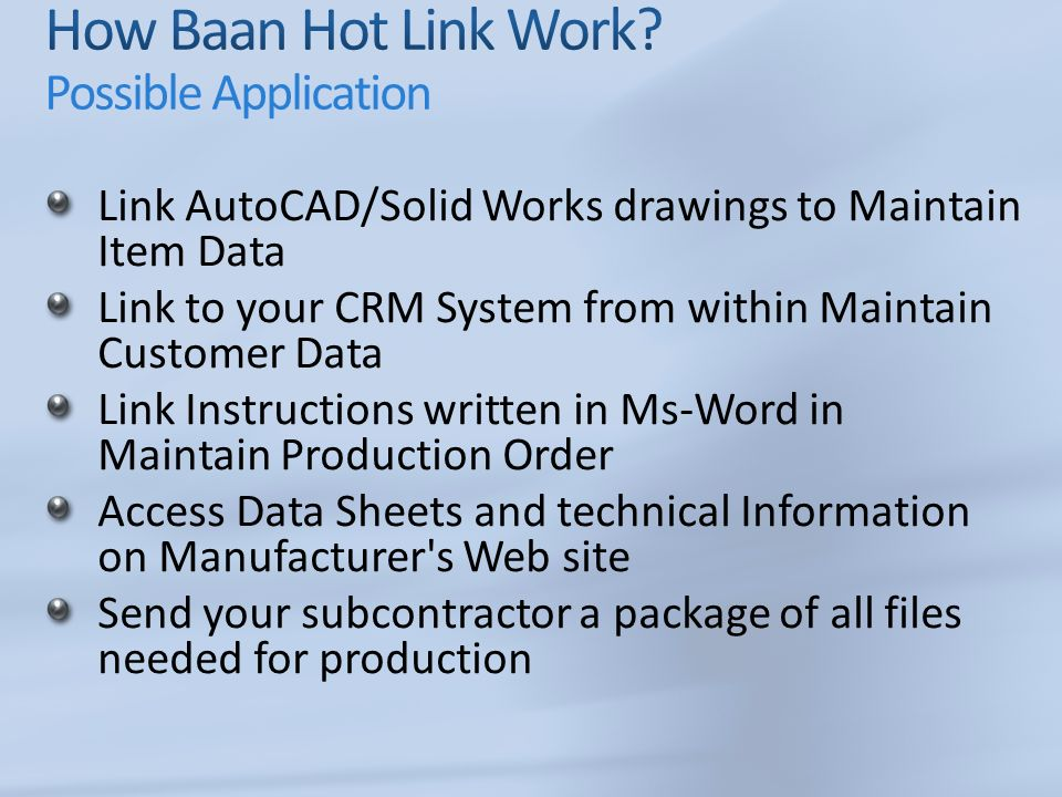 Link AutoCAD/Solid Works drawings to Maintain Item Data Link to your CRM System from within Maintain Customer Data Link Instructions written in Ms-Word in Maintain Production Order Access Data Sheets and technical Information on Manufacturer s Web site Send your subcontractor a package of all files needed for production