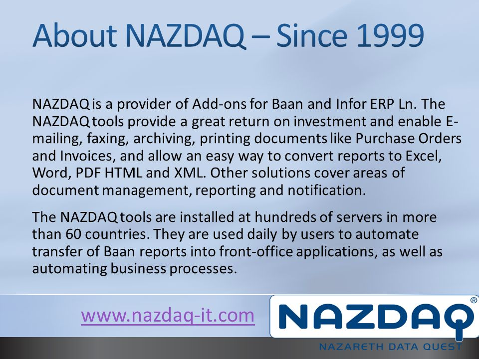 NAZDAQ is a provider of Add-ons for Baan and Infor ERP Ln. The NAZDAQ tools provide a great return on investment and enable E- mailing, faxing, archiv