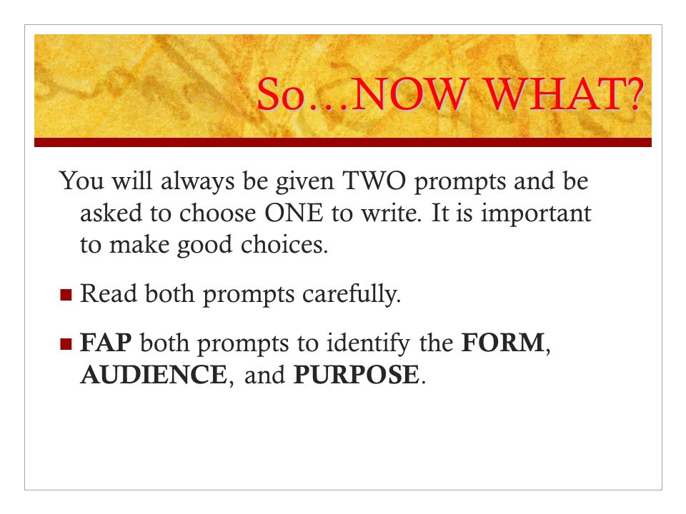 So…NOW WHAT? You will always be given TWO prompts and be asked to choose ONE to write. It is important to make good choices. Read both prompts careful