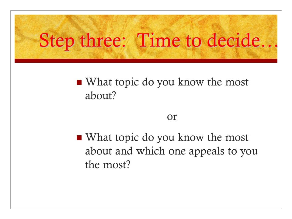Step three: Time to decide… What topic do you know the most about? or What topic do you know the most about and which one appeals to you the most?