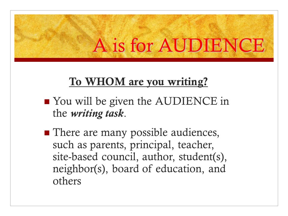 A is for AUDIENCE To WHOM are you writing? You will be given the AUDIENCE in the writing task. There are many possible audiences, such as parents, pri