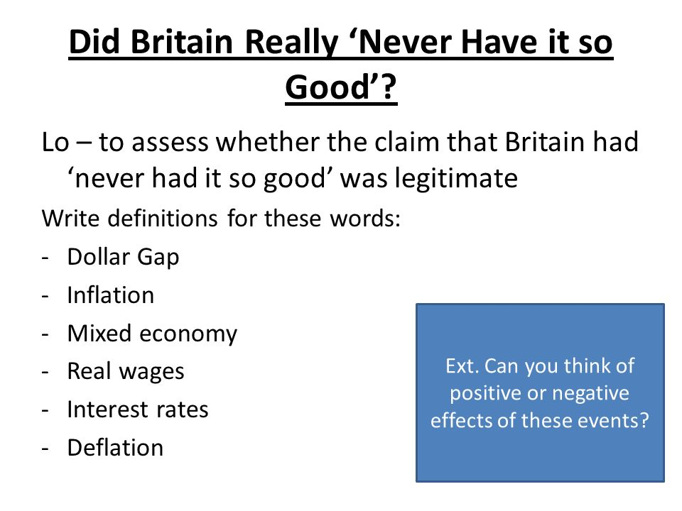 Did Britain Really Never Have it so Good? Lo – to assess whether the claim that Britain had never had it so good was legitimate Write definitions for