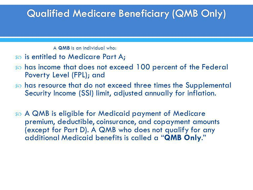 A QMB is an individual who: is entitled to Medicare Part A; has income that does not exceed 100 percent of the Federal Poverty Level (FPL); and has re