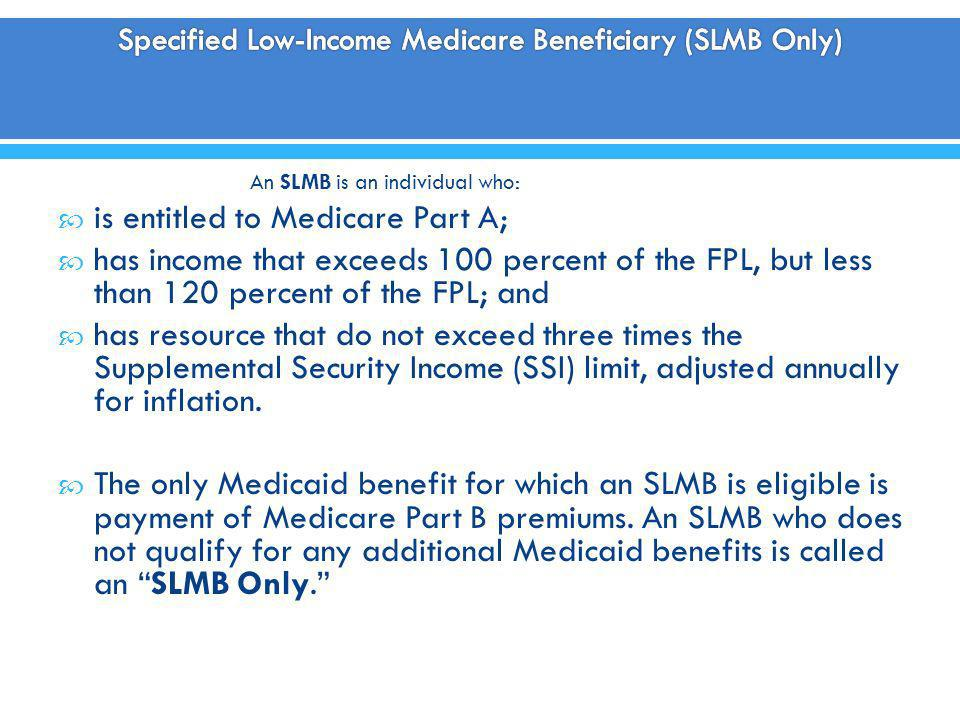 An SLMB is an individual who: is entitled to Medicare Part A; has income that exceeds 100 percent of the FPL, but less than 120 percent of the FPL; an