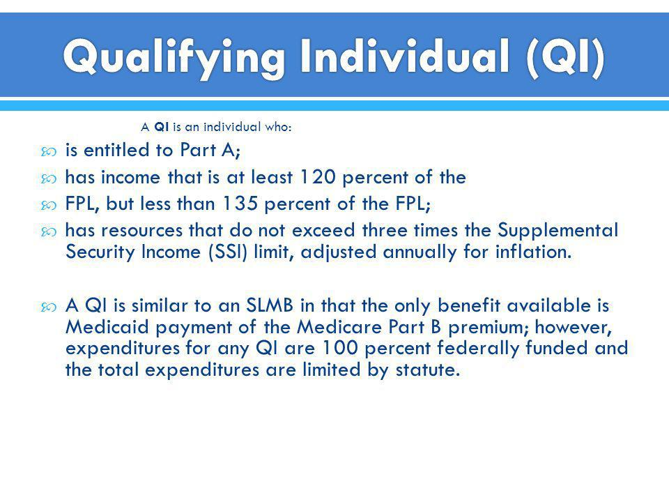 A QI is an individual who: is entitled to Part A; has income that is at least 120 percent of the FPL, but less than 135 percent of the FPL; has resour