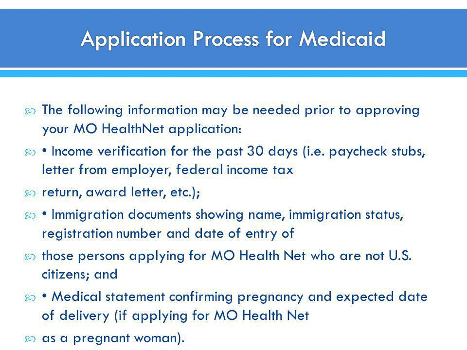 The following information may be needed prior to approving your MO HealthNet application: Income verification for the past 30 days (i.e. paycheck stub