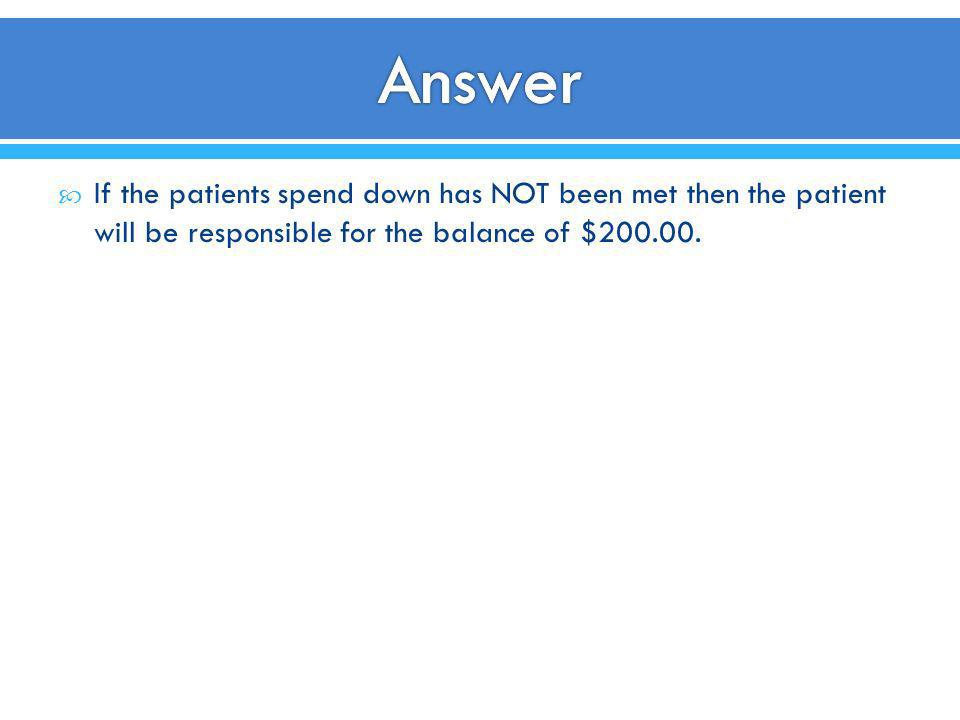 If the patients spend down has NOT been met then the patient will be responsible for the balance of $200.00.