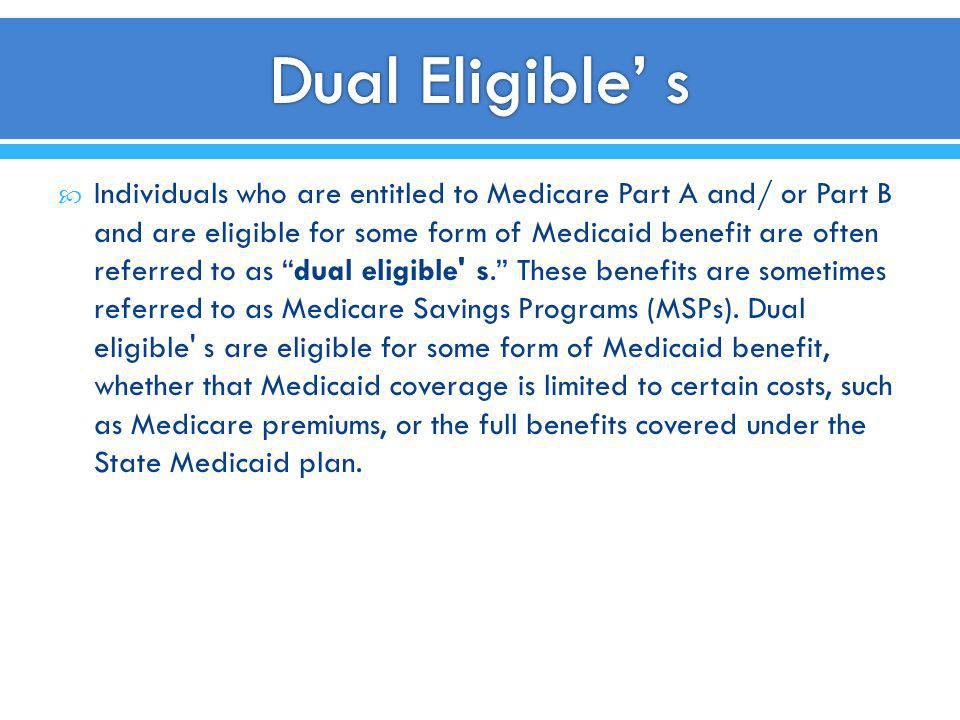 Individuals who are entitled to Medicare Part A and/ or Part B and are eligible for some form of Medicaid benefit are often referred to as dual eligib