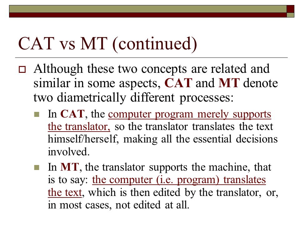 CAT vs MT (continued) Although these two concepts are related and similar in some aspects, CAT and MT denote two diametrically different processes: In