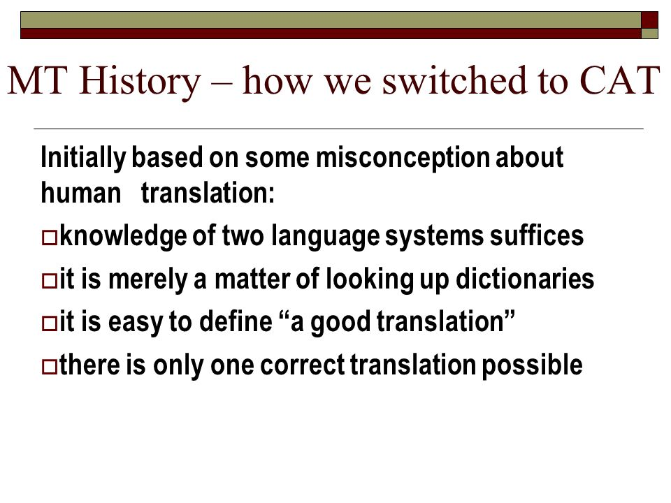 MT History – how we switched to CAT Initially based on some misconception about human translation: knowledge of two language systems suffices it is me