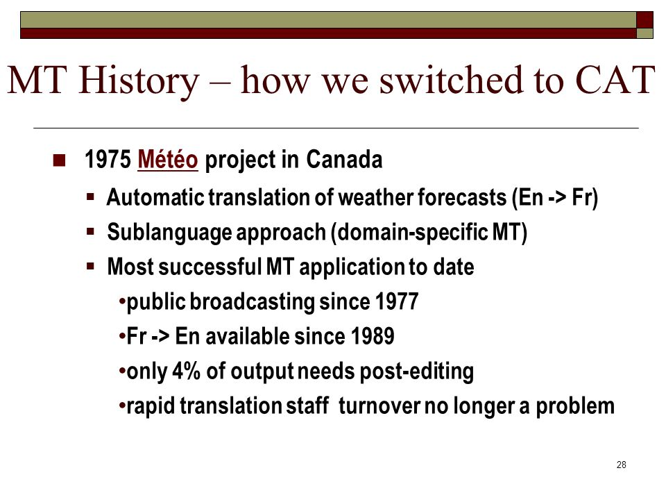 28 1975 Météo project in Canada Automatic translation of weather forecasts (En -> Fr) Sublanguage approach (domain-specific MT) Most successful MT app