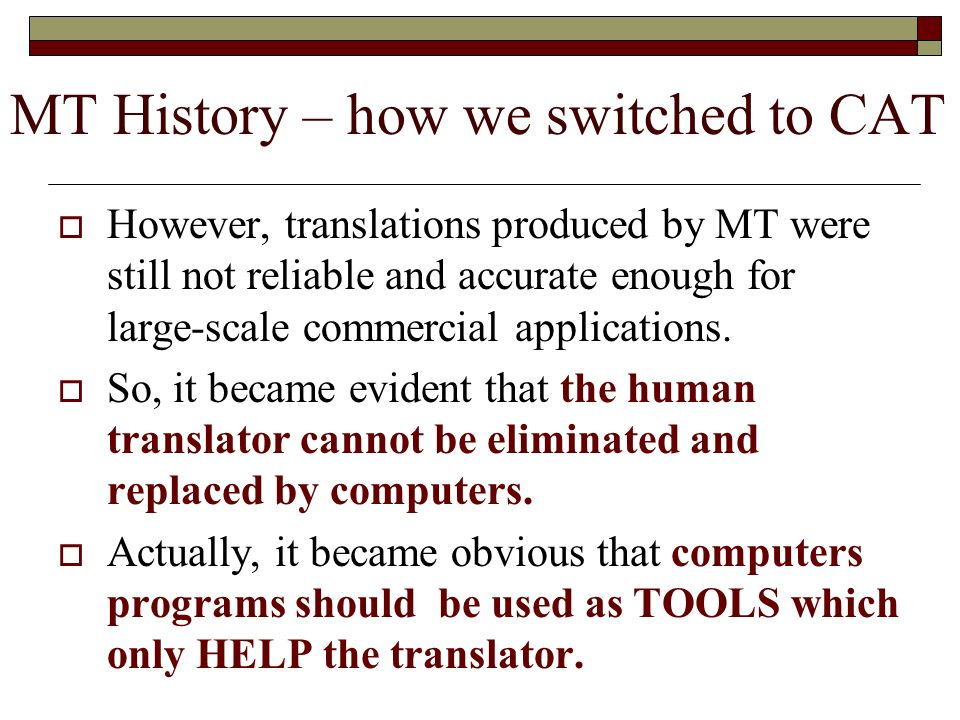 However, translations produced by MT were still not reliable and accurate enough for large-scale commercial applications. So, it became evident that t