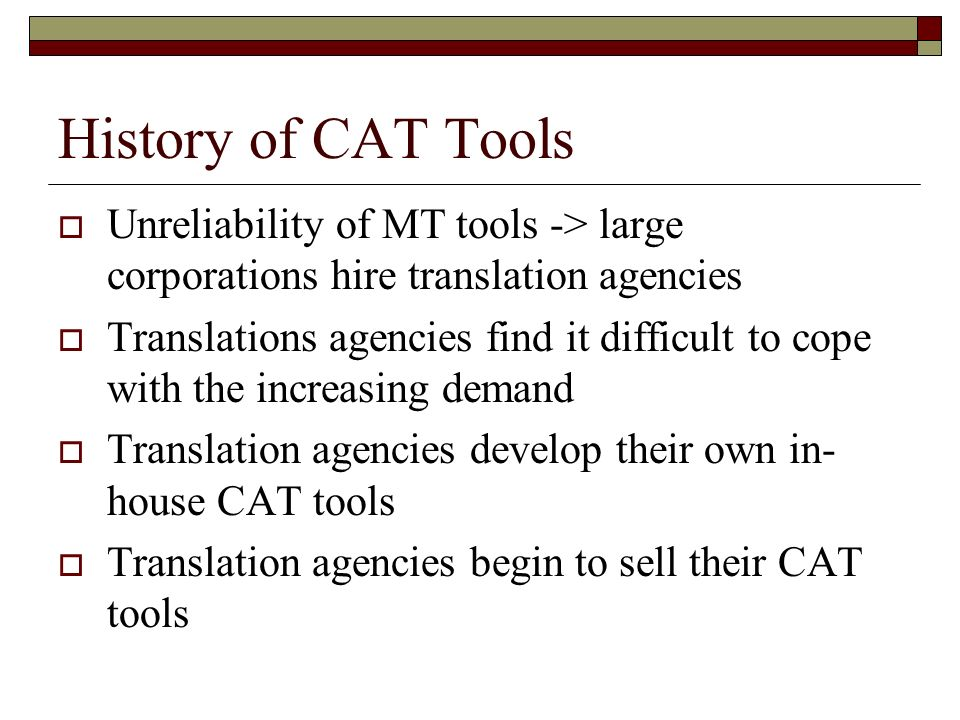 History of CAT Tools Unreliability of MT tools -> large corporations hire translation agencies Translations agencies find it difficult to cope with th