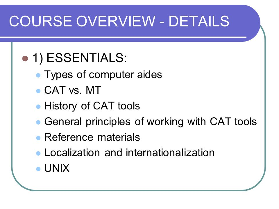 COURSE OVERVIEW - DETAILS 1) ESSENTIALS: Types of computer aides CAT vs. MT History of CAT tools General principles of working with CAT tools Referenc