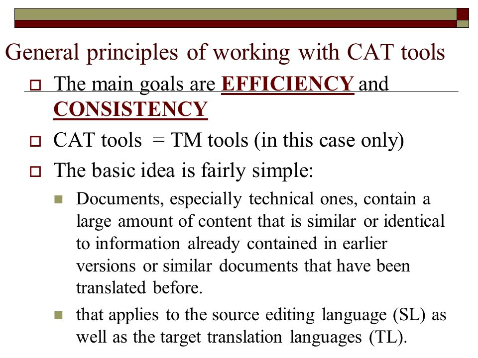 General principles of working with CAT tools The main goals are EFFICIENCY and CONSISTENCY CAT tools = TM tools (in this case only) The basic idea is