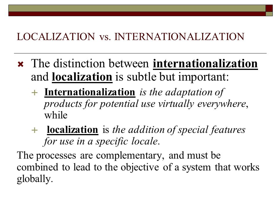 LOCALIZATION vs. INTERNATIONALIZATION The distinction between internationalization and localization is subtle but important: Internationalization is t