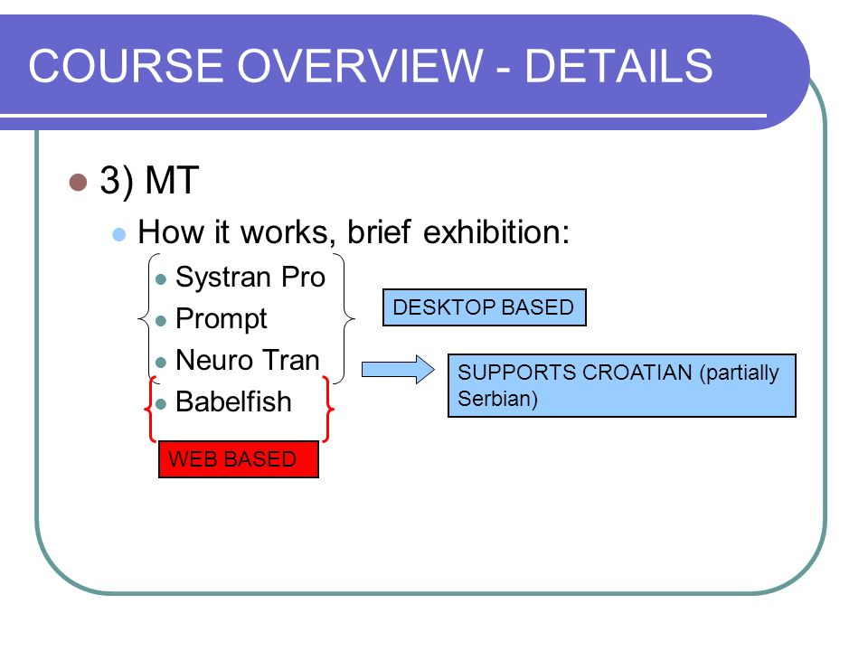 COURSE OVERVIEW - DETAILS 3) MT How it works, brief exhibition: Systran Pro Prompt Neuro Tran Babelfish DESKTOP BASED SUPPORTS CROATIAN (partially Ser