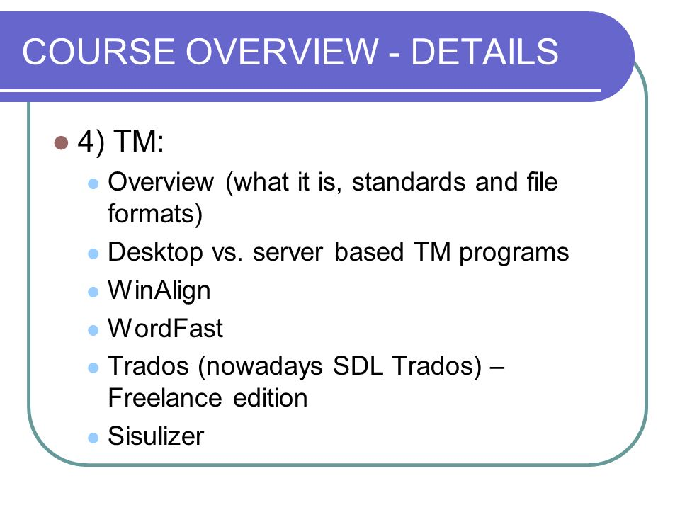 COURSE OVERVIEW - DETAILS 4) TM: Overview (what it is, standards and file formats) Desktop vs. server based TM programs WinAlign WordFast Trados (nowa