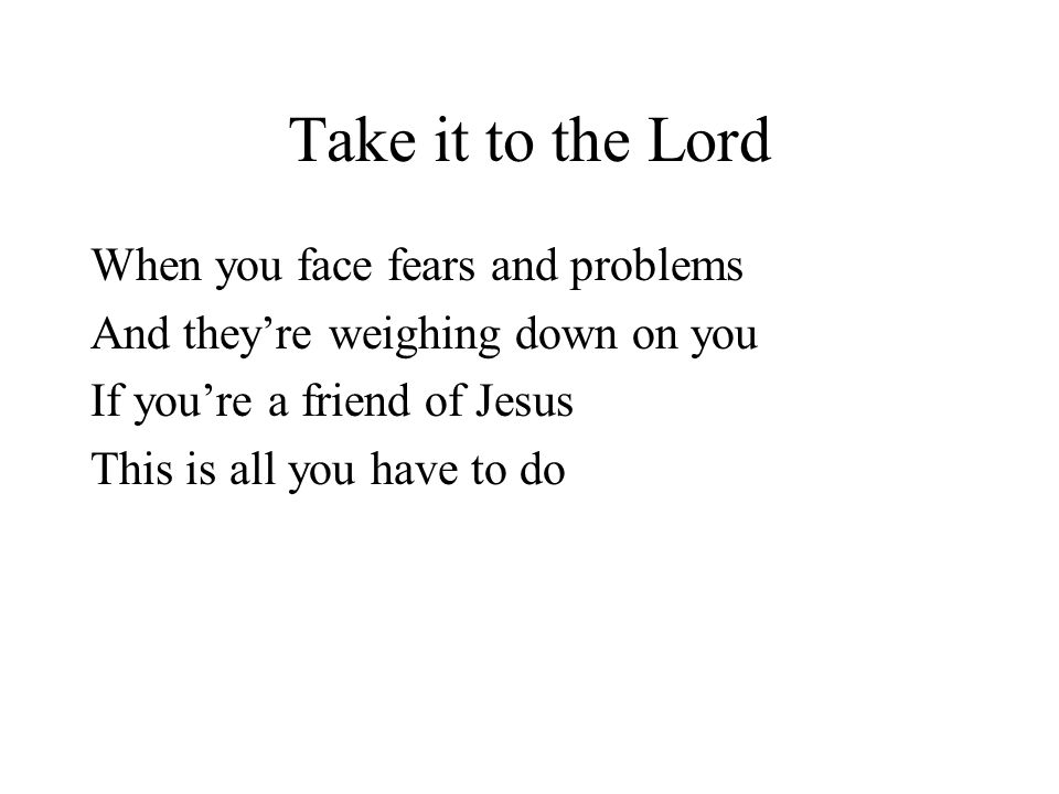 Take it to the Lord When you face fears and problems And theyre weighing down on you If youre a friend of Jesus This is all you have to do