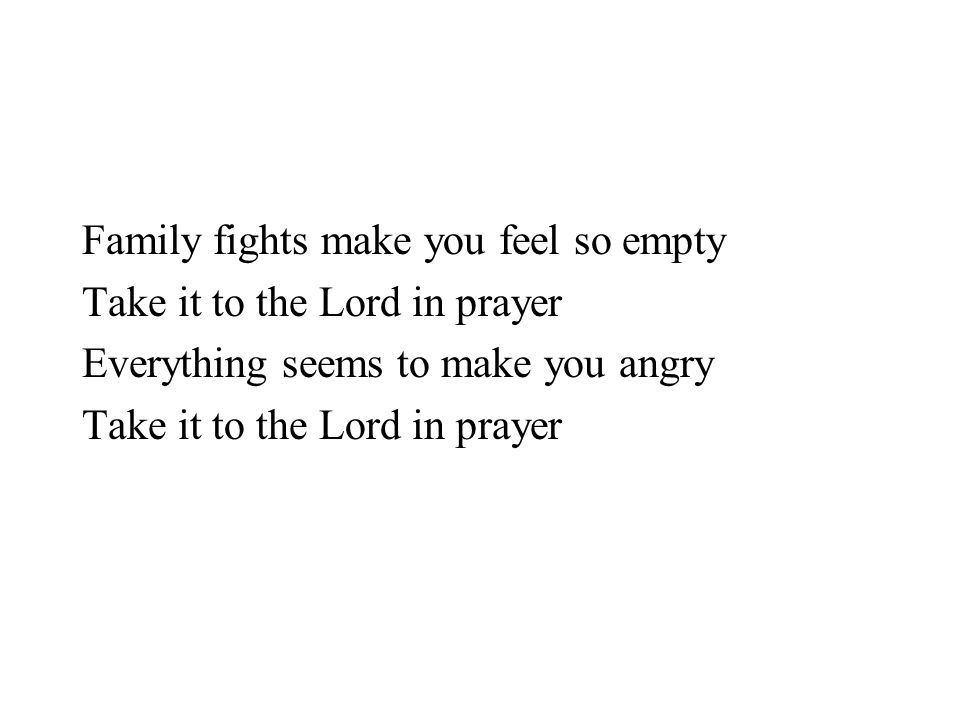 Family fights make you feel so empty Take it to the Lord in prayer Everything seems to make you angry Take it to the Lord in prayer