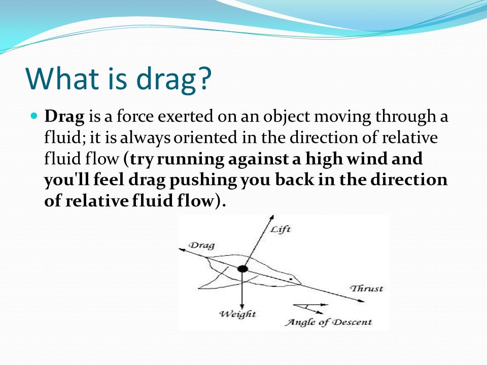 What is drag? Drag is a force exerted on an object moving through a fluid; it is always oriented in the direction of relative fluid flow (try running