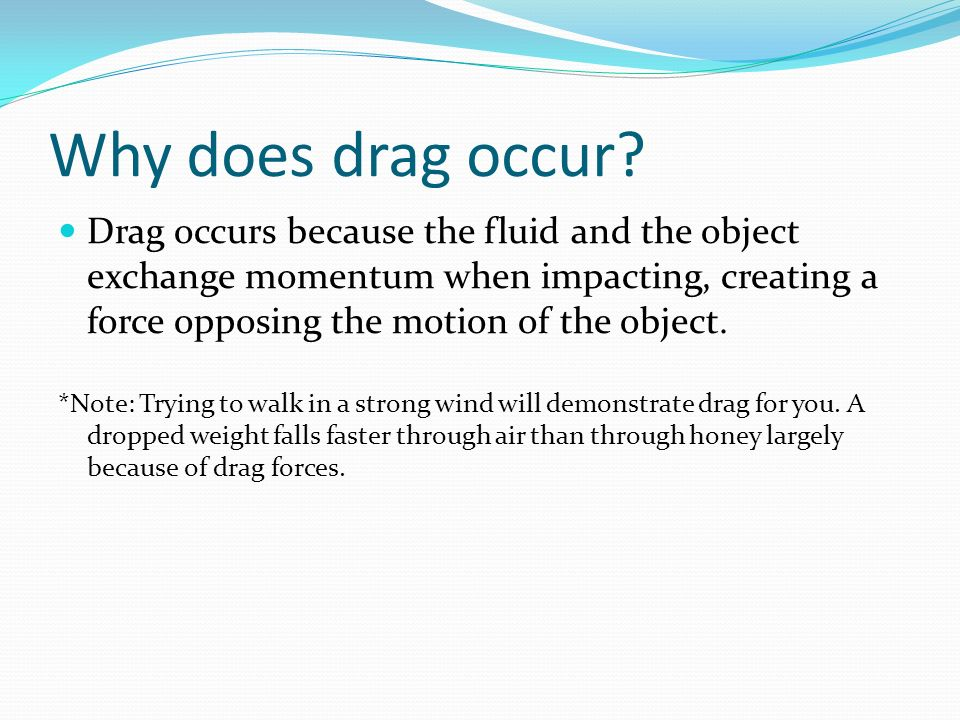 Why does drag occur? Drag occurs because the fluid and the object exchange momentum when impacting, creating a force opposing the motion of the object