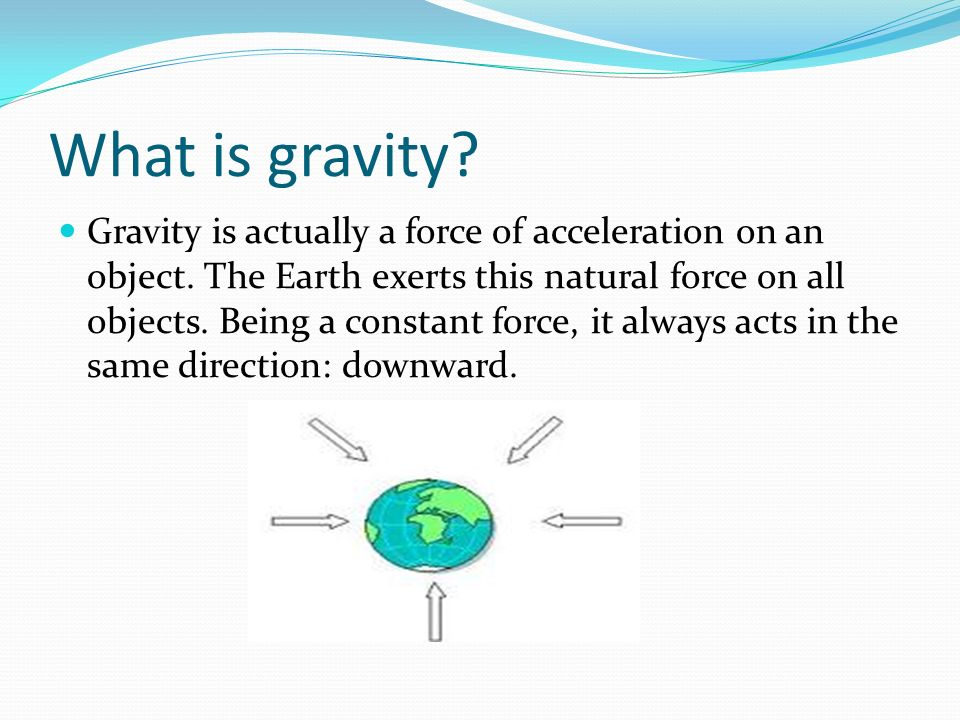 What is gravity? Gravity is actually a force of acceleration on an object. The Earth exerts this natural force on all objects. Being a constant force,
