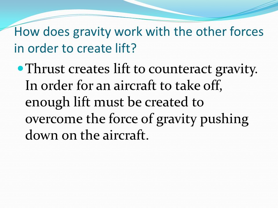 How does gravity work with the other forces in order to create lift? Thrust creates lift to counteract gravity. In order for an aircraft to take off,