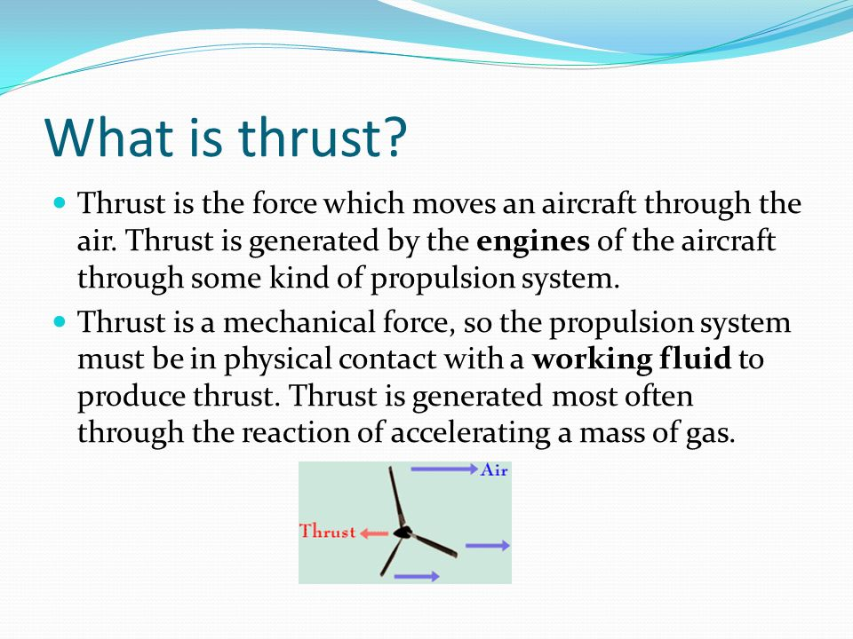 What is thrust? Thrust is the force which moves an aircraft through the air. Thrust is generated by the engines of the aircraft through some kind of p