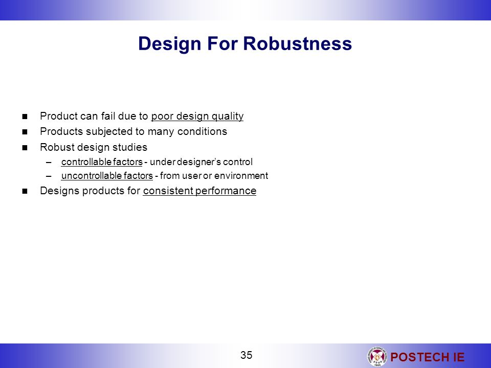 POSTECH IE 35 Design For Robustness Product can fail due to poor design quality Products subjected to many conditions Robust design studies –controlla