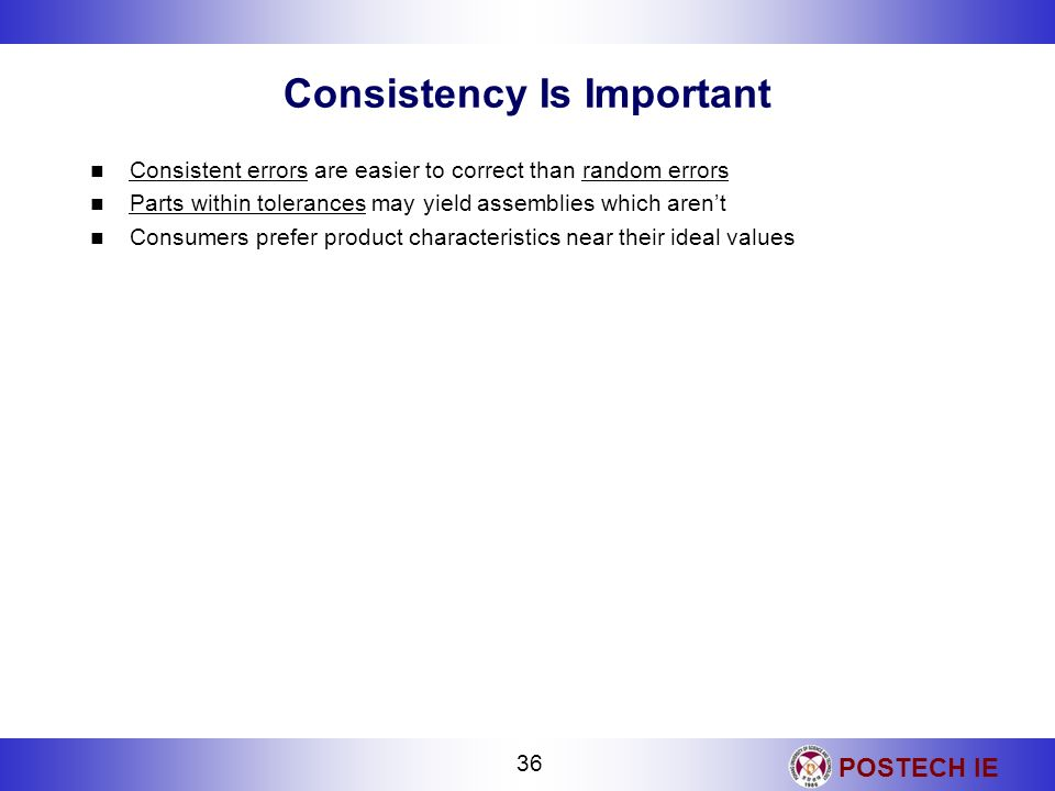 POSTECH IE 36 Consistency Is Important Consistent errors are easier to correct than random errors Parts within tolerances may yield assemblies which a