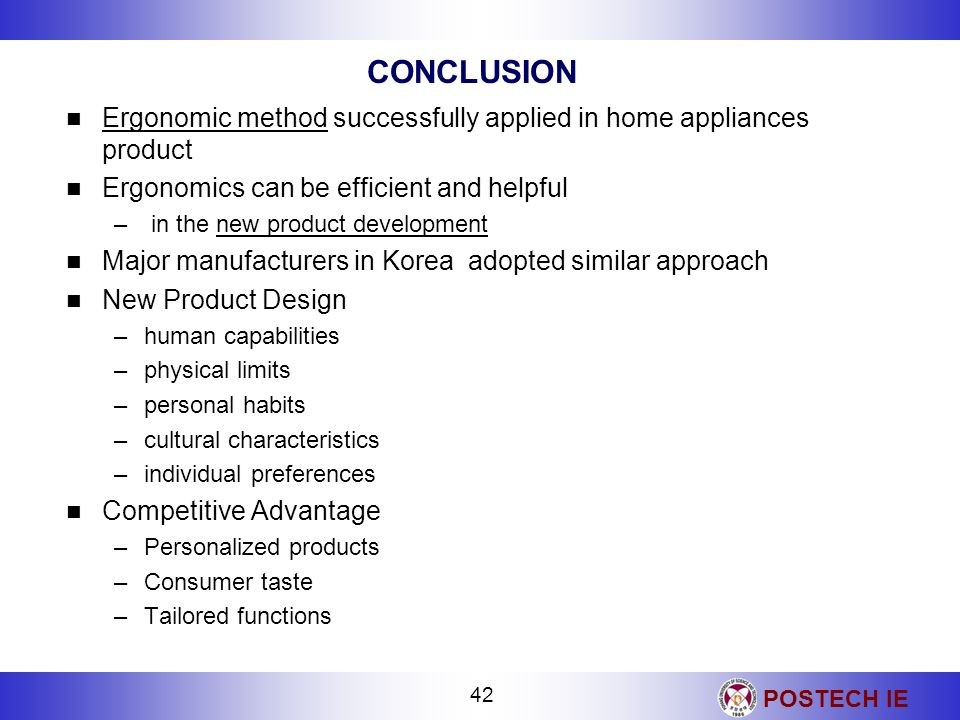 POSTECH IE 42 CONCLUSION Ergonomic method successfully applied in home appliances product Ergonomics can be efficient and helpful – in the new product