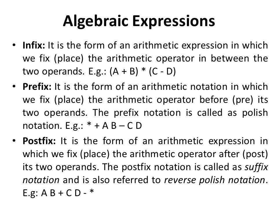Algebraic Expressions Infix: It is the form of an arithmetic expression in which we fix (place) the arithmetic operator in between the two operands.