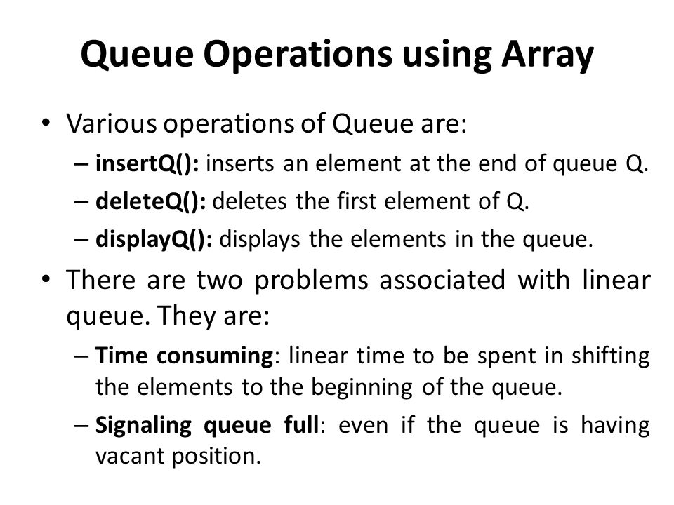 Queue Operations using Array Various operations of Queue are: – insertQ(): inserts an element at the end of queue Q.