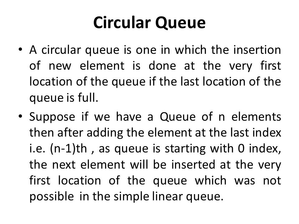 Circular Queue A circular queue is one in which the insertion of new element is done at the very first location of the queue if the last location of the queue is full.