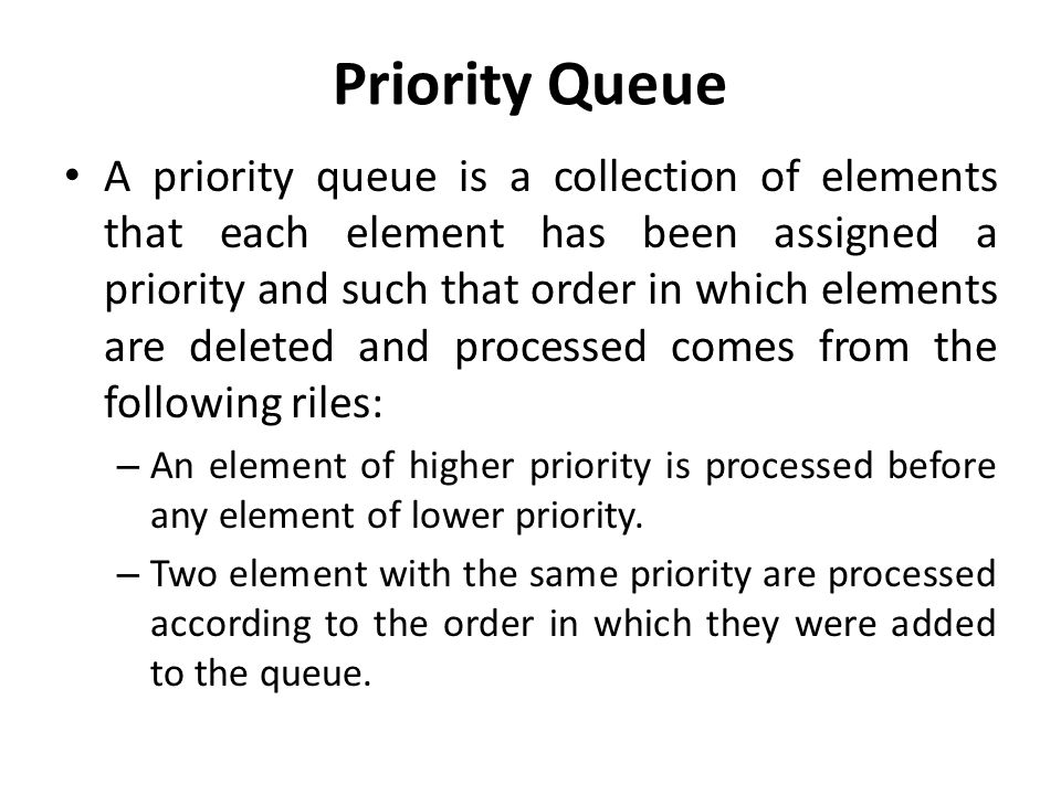 Priority Queue A priority queue is a collection of elements that each element has been assigned a priority and such that order in which elements are deleted and processed comes from the following riles: – An element of higher priority is processed before any element of lower priority.