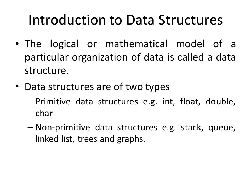 Introduction to Data Structures The logical or mathematical model of a particular organization of data is called a data structure.