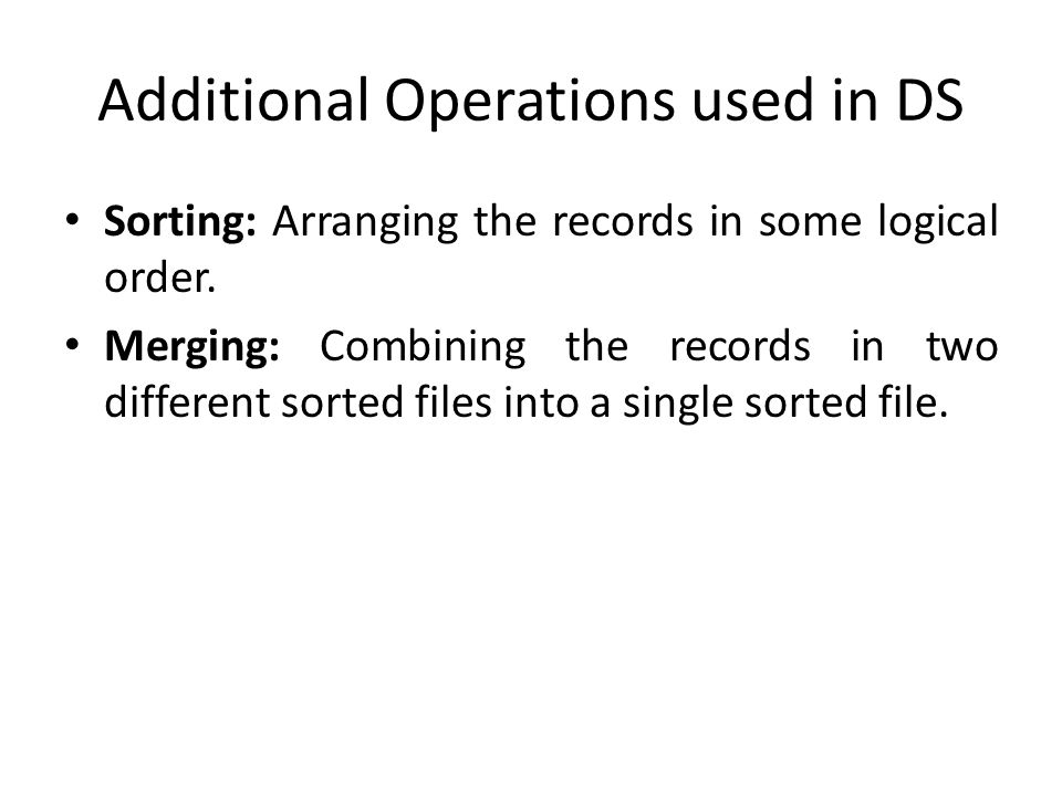 Additional Operations used in DS Sorting: Arranging the records in some logical order.