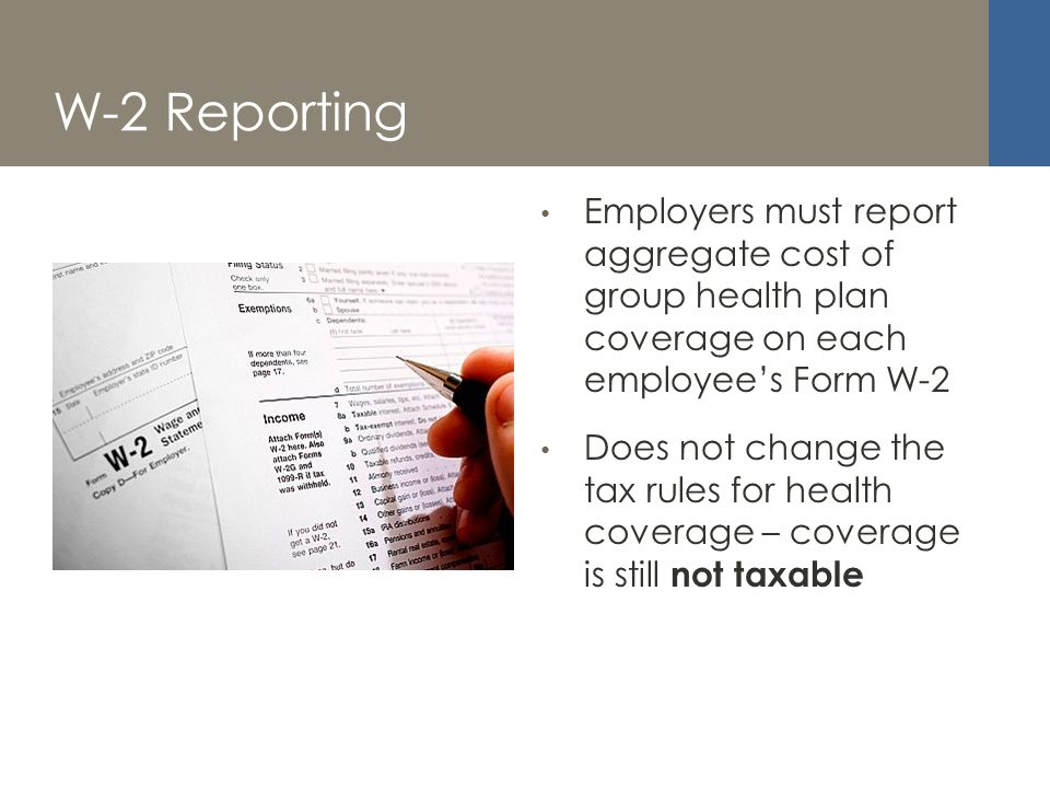 W-2 Reporting Employers must report aggregate cost of group health plan coverage on each employees Form W-2 Does not change the tax rules for health coverage – coverage is still not taxable
