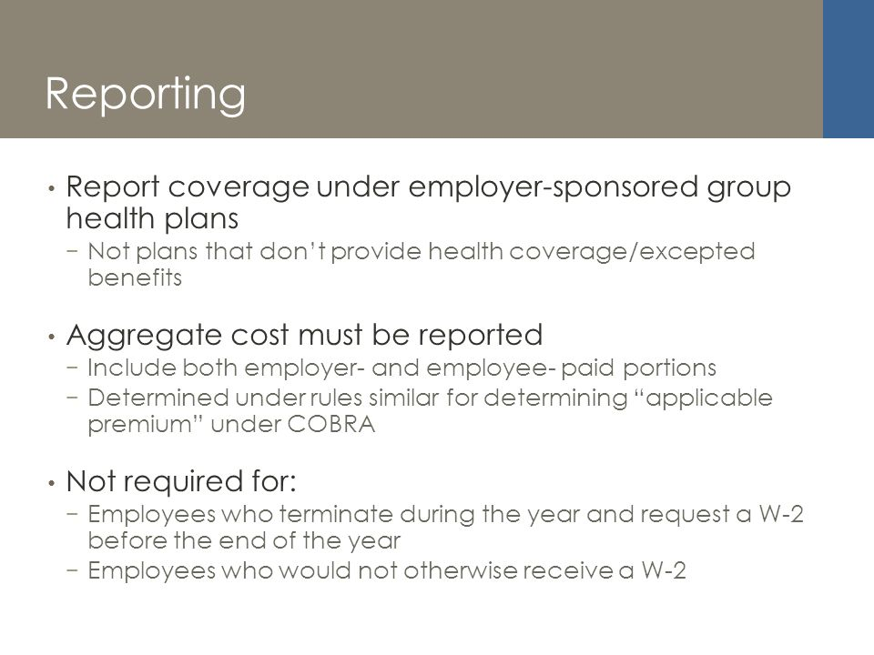 Reporting Report coverage under employer-sponsored group health plans Not plans that dont provide health coverage/excepted benefits Aggregate cost must be reported Include both employer- and employee- paid portions Determined under rules similar for determining applicable premium under COBRA Not required for: Employees who terminate during the year and request a W-2 before the end of the year Employees who would not otherwise receive a W-2