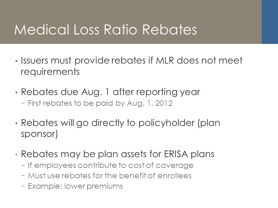 Medical Loss Ratio Rebates Issuers must provide rebates if MLR does not meet requirements Rebates due Aug.